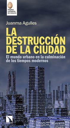 La destrucción de la ciudad : el mundo urbano en la culminación de los tiempos modernos / Juanma Agulles.-- Madrid : Los Libros de la Catarata, D.L. 2017.
