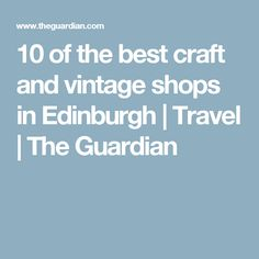 10 of the best craft and vintage shops in Edinburgh | Travel | The Guardian