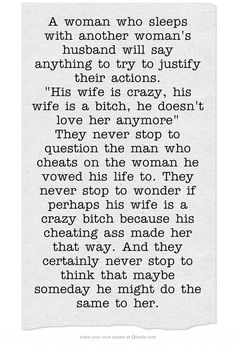 A woman who sleeps with another woman's husband will say anything to try to justify their actions. His wife is crazy, his wife is a bitch, he doesn't love her anymore They never stop to question the man who cheats on the woman he vowed his life to. They never stop to wonder if perhaps his wife is a crazy bitch because his cheating ass made her that way. And they certainly never stop to think that maybe someday he might do the same to her.