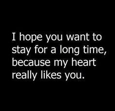 I hope you want to stay for a long time, because my heart really likes you...