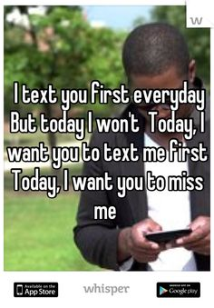 I text you first everyday But today I won't  Today, I want you to text me first Today, I want you to miss me