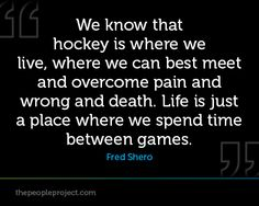 We know that hockey is where we live, where we can best meet and overcome pain and wrong and death.  http://thepeopleproject.com/share-a-quote.php