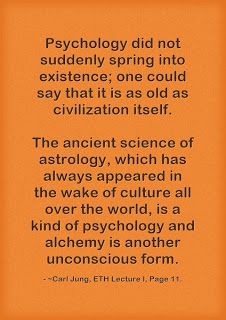 Psychology did not suddenly spring into existence; one could say that it is as old as civilization itself. The ancient science of astrology, which has always appeared in the wake of culture all over the world, is a kind of psychology and alchemy is another unconscious form. ~Carl Jung, ETH Lecture I, Page 11.
