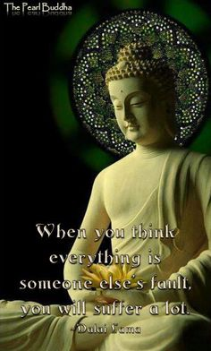 """""""When you think everything is someone else's fault, you will suffer a lot."""" - The Dalai Lama"""