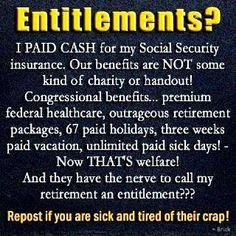 Social Security is NOT an Entitlement!! We paid for these benefits all our work life, unlike illegals who paid nothing!!