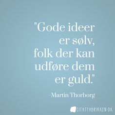 """Gode ideer er sølv, folk der kan udføre dem er guld"" - Martin Thorborg http://citatfabrikken.dk/citat/martin-thorborg/5/"