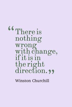 """""""There is nothing wrong with change, if it is in the right direction."""" Winston Churchill"""