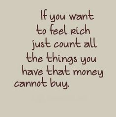 If you want to feel rich, just count all the things you have that money cannot buy!