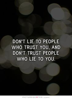 Don't lie to people who trust you, and don't trust people who lie to you. Picture Quotes.