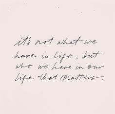 it's not what we have in life, but who we have in our lives that matters
