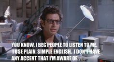"You know, I beg people to listen to me.  I use plain, simple English.  I don't have any accent that I'm aware of...  -Ian Malcolm in ""The Lost World: Jurassic Park"""