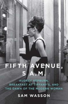 Fifth Avenue, 5 A.: Audrey Hepburn, Breakfast at Tiffany's, and the Dawn of the Modern Woman : Sam Wasson: Books