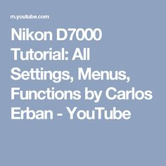 Nikon D7000 Tutorial: All Settings, Menus, Functions by Carlos Erban - YouTube