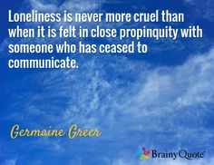 Loneliness is never more cruel than when it is felt in close propinquity with someone who has ceased to communicate. / Germaine Greer