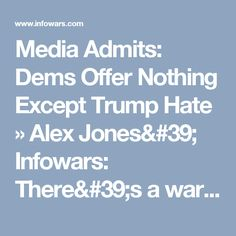 Media Admits: Dems Offer Nothing Except Trump Hate » Alex Jones' Infowars: There's a war on for your mind!