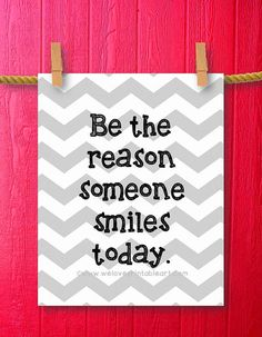 Inspirational Quotes about Life - Be the reason someone smiles today.  <3 Gray Chevron! by WeLovePrintableArt Good Happy Quotes, Smile Quotes, Cute Quotes, Best Quotes, Funny Quotes, Motivational Quotes, Favorite Quotes, Be Kind Quotes, Famous Quotes