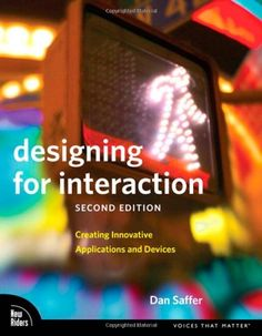 Designing for Interaction: Creating Innovative Applications and Devices (2nd Edition) (Voices That Matter) by Dan Saffer