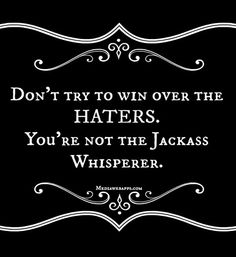 Don`t try to win over the haters. You`re not the jackass whisperer. #lol