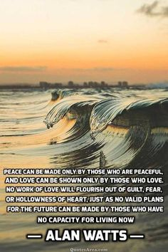 Peace can be made only by those who are peaceful, and love can be shown only by those who love, no work of love will flourish out of guilt, fear, or hollowness of heart, just as no valid plans for the future can be made by those who have no capacity for living now. Alan Watts #Quotes