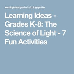 Learning Ideas - Grades K-8: The Science of Light - 7 Fun Activities