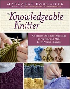 The Knowledgeable Knitter: Understand the Inner Workings of Knitting and Make Every Project a Success: Margaret Radcliffe: 9781612120409: Books - Amazon.ca