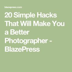 20 Simple Hacks That Will Make You a Better Photographer - BlazePress