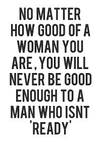 no matter how good of a woman you are, you will never be good enough to a man who isn't ready