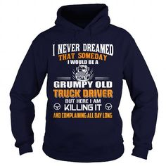 Cool I Never dreamed that someday I would be a grumpy old Truck Driver Shirts & Tees