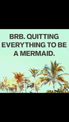 Brb. Quitting everything to be a mermaid. From my friend Mariska.