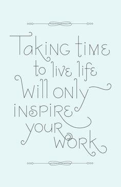 take time to live! to enjoy! to relax!