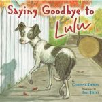 Saying Goodbye to Lulu by Corinne Demas, illustrated by Ard Hoyt (Grades 1+) If you have ever had a pet get very old and pass away you will likely shed a tear when you read Corinne Demas' Saying Goodbye to Lulu.