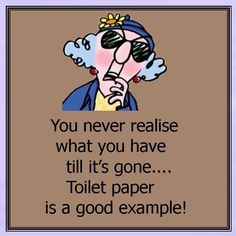 Maxine: You never realize what you have till it's gone. Toilet paper is a good example!