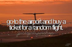 Go to the airport and buy a ticket for a random flight.