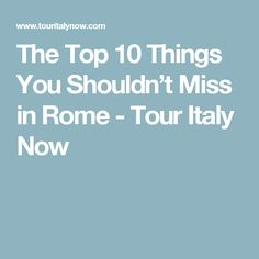 The Top 10 Things You Shouldn't Miss in Rome - Tour Italy Now