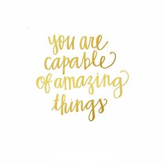 you are capable of amazing things!