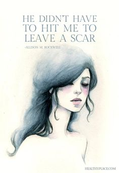 Quote on abuse: He didn't have to hit me to leave a scar. -Allison M Rockwell. www.HealthyPlace.com