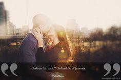 Cos'è un tuo bacio? Un lambire di fiamma.