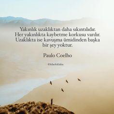 Yakınlık uzaklıktan daha sıkıntılıdır. Her yakınlıkta kaybetme korkusu vardır. Uzaklıkta ise kavuşma ümidinden başka bir şey yoktur.   - Paulo Coelho  #sözler #anlamlısözler #güzelsözler #manalısözler #özlüsözler #alıntı #alıntılar #alıntıdır #alıntısözler #şiir