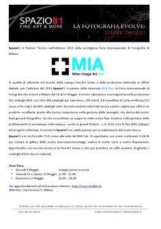 per l'edizione del 2013 Spazio81 è partner dalla rinomata MIA Fair,che si terrà a Milano 10-12Maggio.Siamo  protagonisti nella produzione dei cataloghi MIA; con oltre 300 cataloghi per espositore, 200 artisti, 3,8 tonnellate di carta certificata FSC (www.it.fsc.org) e 60.000 cataloghi editi, la nostra sezione editoriale lavora a pieno regime per offrirvi un prodotto eccellente, grazie alla storica competenza nella gestione delle immagini, che deriva dal nostro back-ground fotografico.