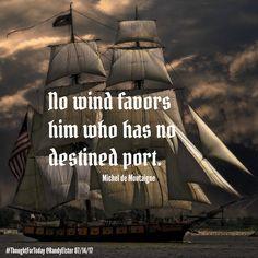 No wind favors him who has no destined port. Michel de Montaigne #ThoughtForToday
