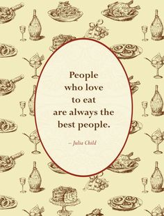 """People who love to eat are always the best people.""  - Julia Child.   This is why I love Julia Child."