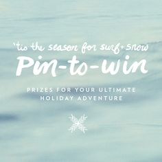 Enter our PIN TO WIN contest now! 'Tis The Season for Surf and Snow!