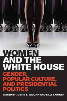 Women and the White House : gender, popular culture, and presidential politics / edited by Justin S. Vaughn and Lilly J. Goren.