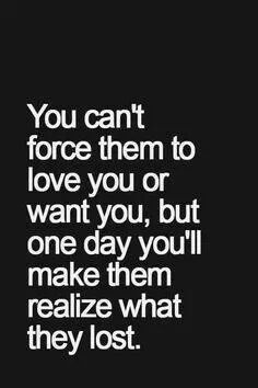 You can't force them to love you but one day you'll make them realize what they lost