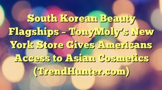 South Korean Beauty Flagships - TonyMoly's New York Store Gives Americans Access to Asian Cosmetics (TrendHunter.com) - https://twitter.com/pdoors/status/797253621859512322