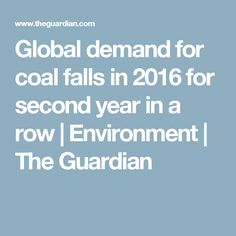 Global demand for coal falls in 2016 for second year in a row   Environment   The Guardian