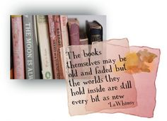 The books may be old and faded but the words they hold inside are still every bit as new ~ LaWhimsy