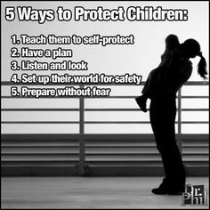 5 Ways to Protect Children Teach them to self-protect. Have a plan. Listen & Look. Set up their world for safety. Prepare without fear.