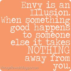 """Envy is an illusion.  When something good happens to someone else it takes NOTHING away from you.""   As a Nation, we need to learn this.  People are not entitled to what others have worked hard for."