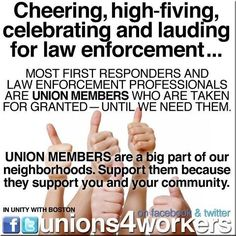 Most law enforcement are union members. Union strong. United we bargain, divided, we beg. Unions Deserve our support. They gave us health insurance, sick pay, vacations, workers compensation and overtime pay!